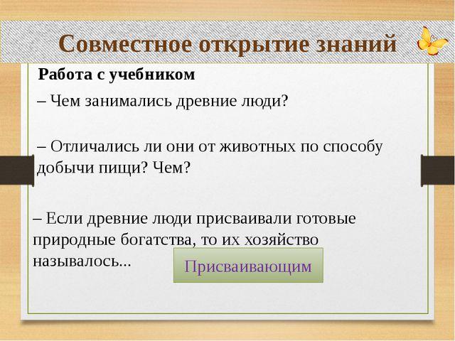 Совместное открытие знаний Работа с учебником – Чем занимались древние люди?...