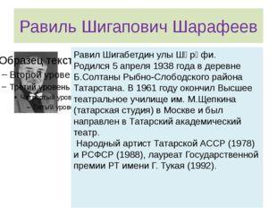 Равиль Шигапович Шарафеев Равил Шигабетдин улы Шәрәфи. Родился 5 апреля 1938