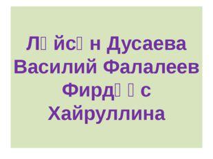 Ләйсән Дусаева Василий Фалалеев Фирдәүс Хайруллина