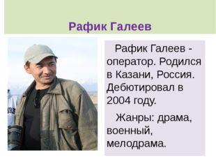 Рафик Галеев  Рафик Галеев - оператор. Родился в Казани, Россия. Дебютировал