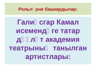 Рольләрне башкардылар: Галиәсгар Камал исемендәге татар дәүләт академия театр