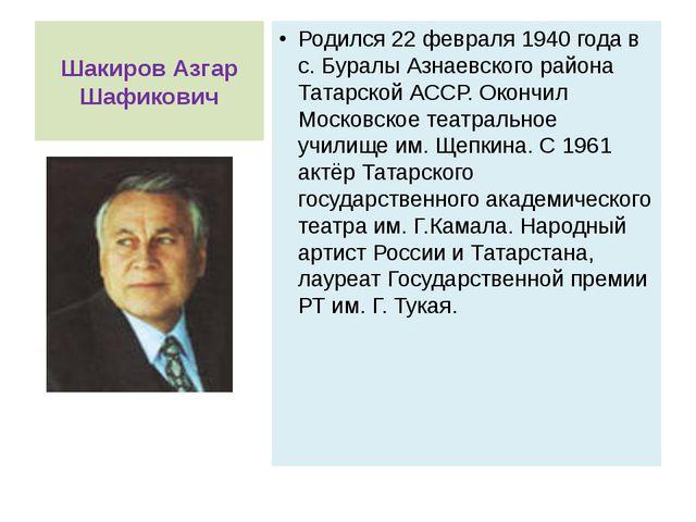 Шакиров Азгар Шафикович Родился 22 февраля 1940 года в с. Буралы Азнаевского...