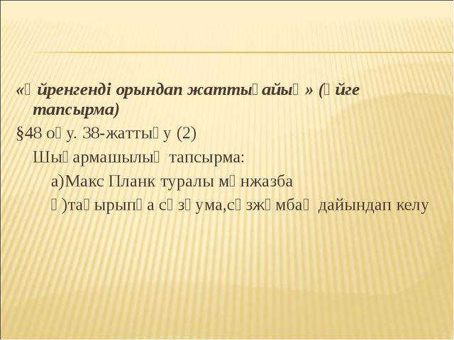 «Үйренгенді орындап жаттығайық» (үйге тапсырма) §48 оқу. 38-жаттығу (2) Шыға...