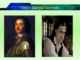 Пётр I – Дмитрий Золотухин