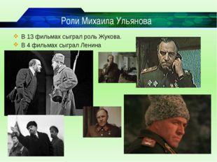 Роли Михаила Ульянова В 13 фильмах сыграл роль Жукова. В 4 фильмах сыграл Лен