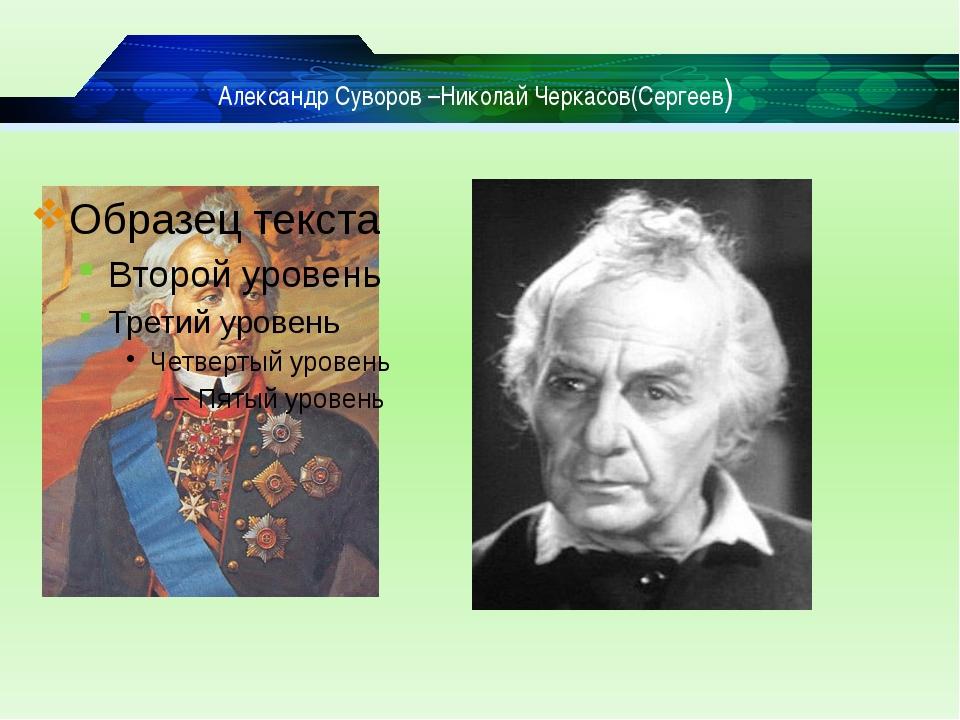 Александр Суворов –Николай Черкасов(Сергеев)