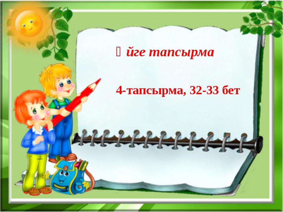 Үйге тапсырма 4-тапсырма, 32-33 бет
