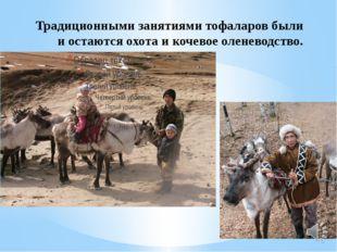 Традиционными занятиями тофаларов были иостаются охота и кочевое оленеводство.