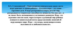 В.А. Сухомлинский « Присмотримся внимательно какое место игра занимает в жизн