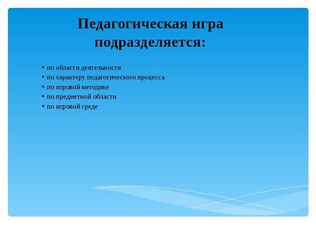 Педагогическая игра подразделяется: по области деятельности по характеру педа...