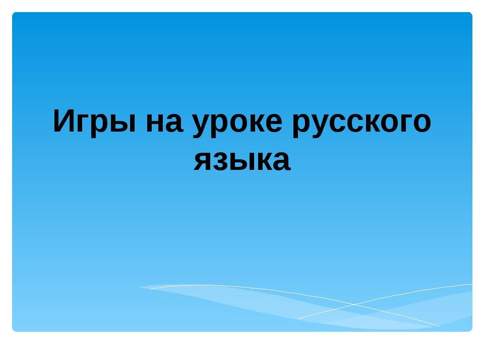 Игры на уроке русского языка