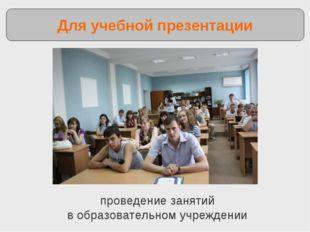 проведение занятий в образовательном учреждении Для учебной презентации