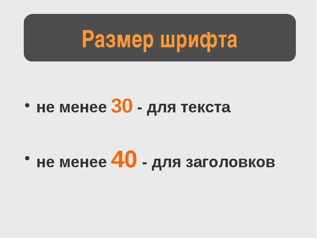 не менее 30 - для текста не менее 40 - для заголовков Размер шрифта