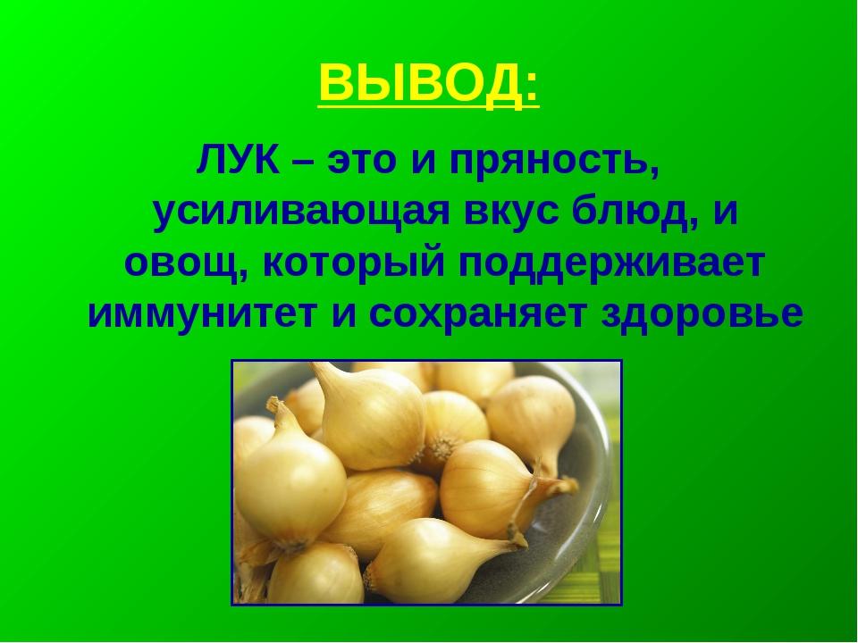 ВЫВОД: ЛУК – это и пряность, усиливающая вкус блюд, и овощ, который поддержив...
