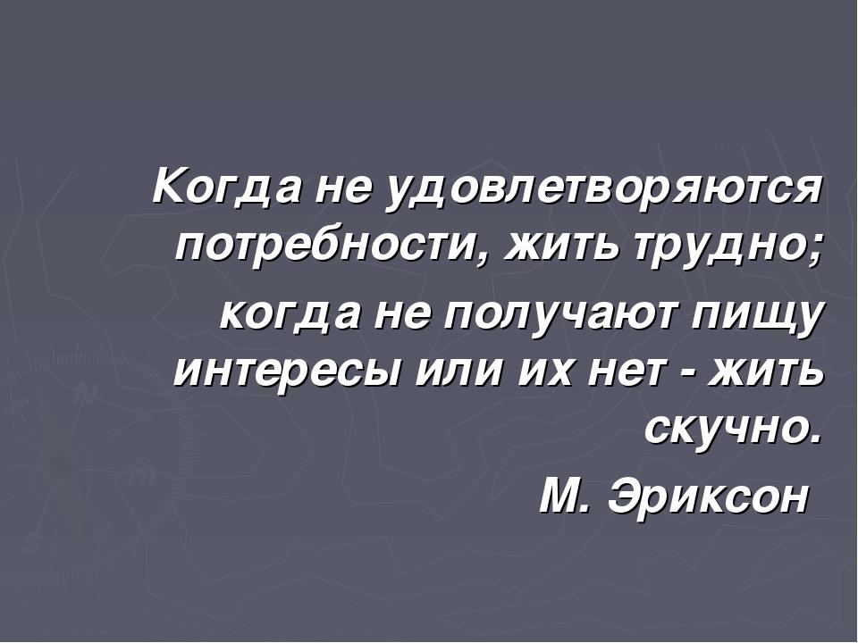 Когда не удовлетворяются потребности, жить трудно; когда не получают пищу инт...
