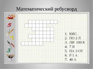 Математический ребусворд 1. КИС . 2. ПО 2 Л 3. ЛИ 100 К 4. 7 Я 5. ПА 3 ОТ 6.