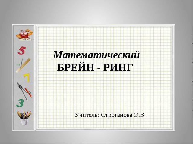 Математический БРЕЙН - РИНГ Учитель: Строганова Э.В.