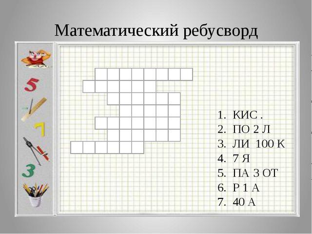 Математический ребусворд 1. КИС . 2. ПО 2 Л 3. ЛИ 100 К 4. 7 Я 5. ПА 3 ОТ 6....