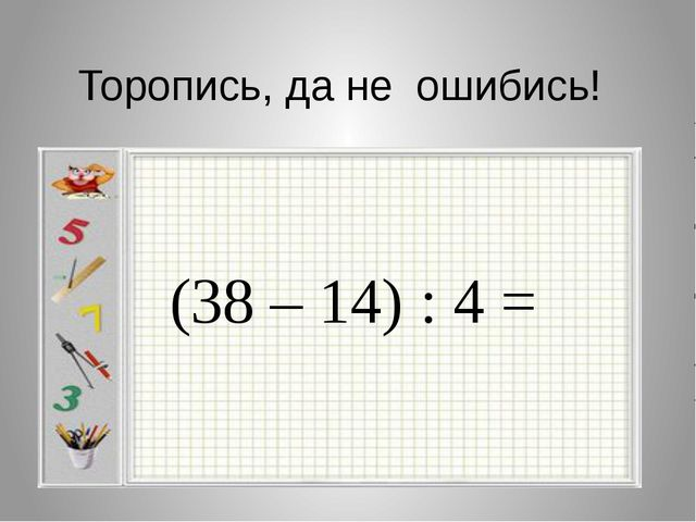 Торопись, да не ошибись! (38 – 14) : 4 =