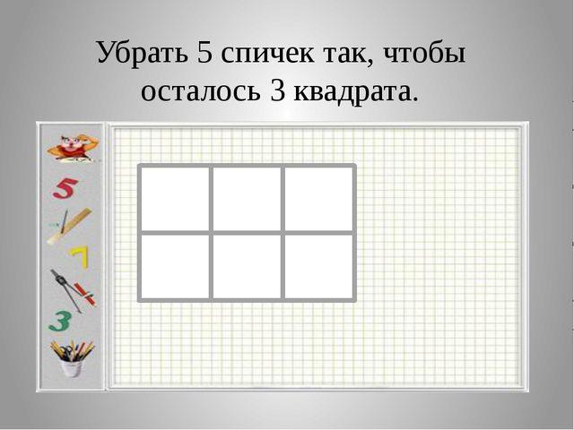 Убрать 5 спичек так, чтобы осталось 3 квадрата.