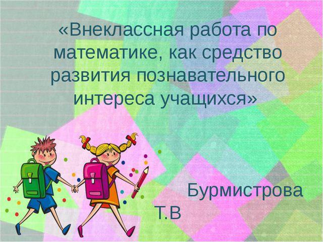 «Внеклассная работа по математике, как средство развития познавательного инте...