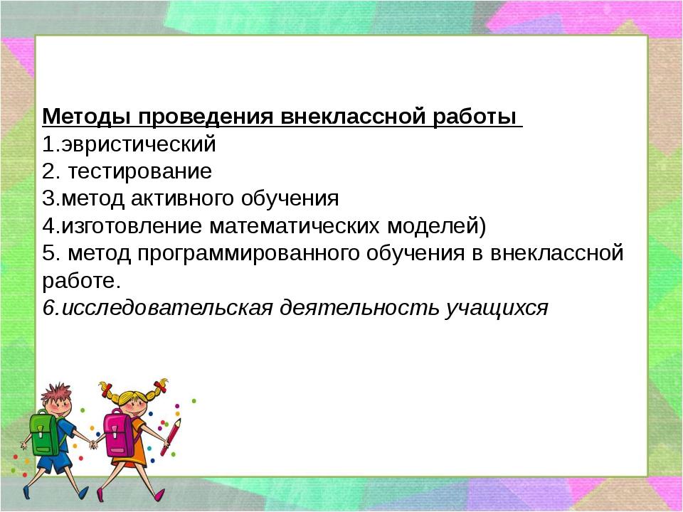 Методы проведения внеклассной работы 1.эвристический 2. тестирование 3.метод...