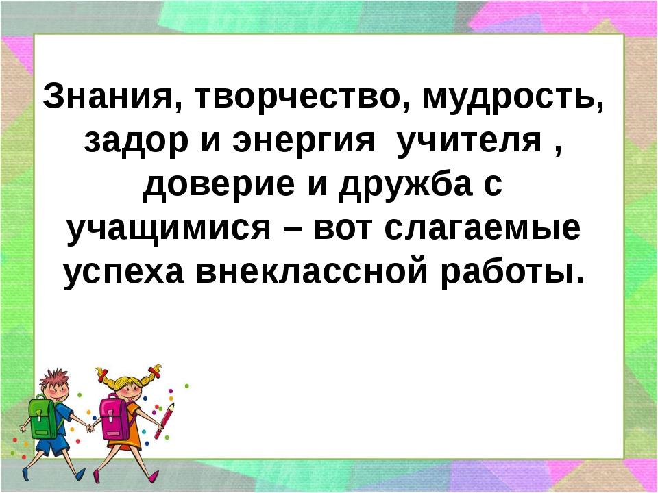 Знания, творчество, мудрость, задор и энергия учителя , доверие и дружба с уч...
