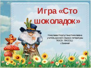 Игра «Сто шоколадок» Николаева Нюргустана Николаевна учитель русского языка и