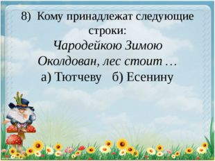8) Кому принадлежат следующие строки: Чародейкою Зимою Околдован, лес стоит …
