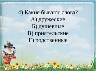 4) Какие бывают слова? А) дружеские Б) душевные В) приятельские Г) родственные