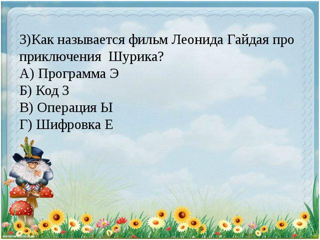 3)Как называется фильм Леонида Гайдая про приключения Шурика? А) Программа Э...