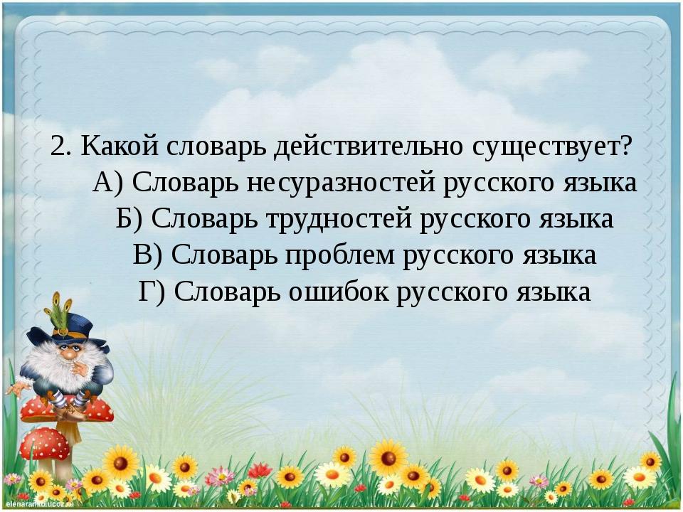 2. Какой словарь действительно существует? А) Словарь несуразностей русского...