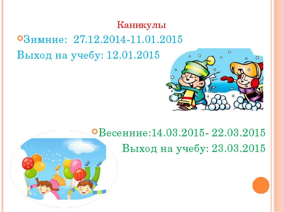 Каникулы Зимние: 27.12.2014-11.01.2015 Выход на учебу: 12.01.2015 Весенние:14...
