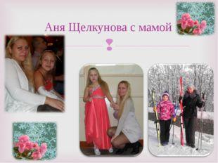 Аня Щелкунова с мамой