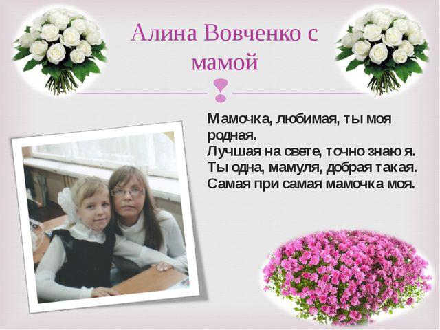Мамочка, любимая, ты моя родная. Лучшая на свете, точно знаю я. Ты одна, маму...