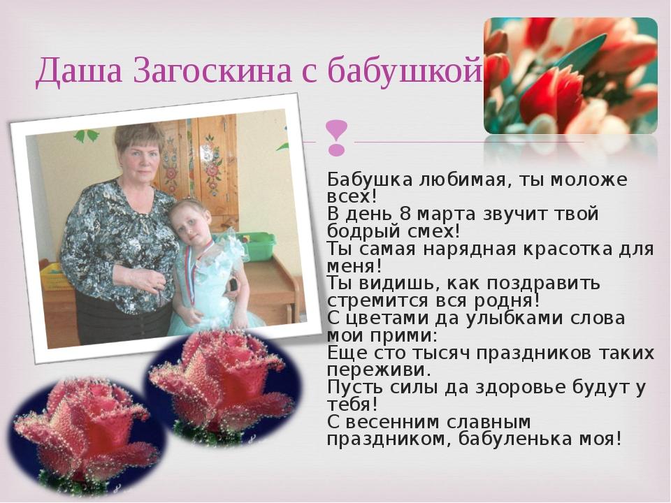 Бабушка любимая, ты моложе всех! В день 8 марта звучит твой бодрый смех! Ты с...