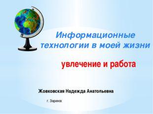 Информационные технологии в моей жизни увлечение и работа Жовковская Надежда