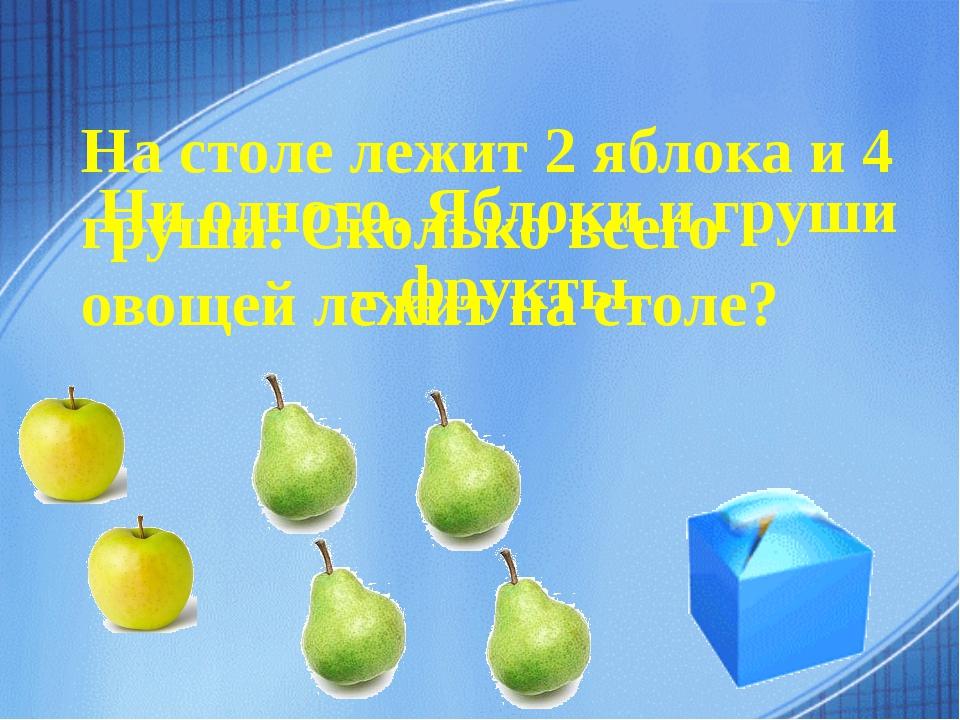 На столе лежит 2 яблока и 4 груши. Сколько всего овощей лежит на столе? Ни од...