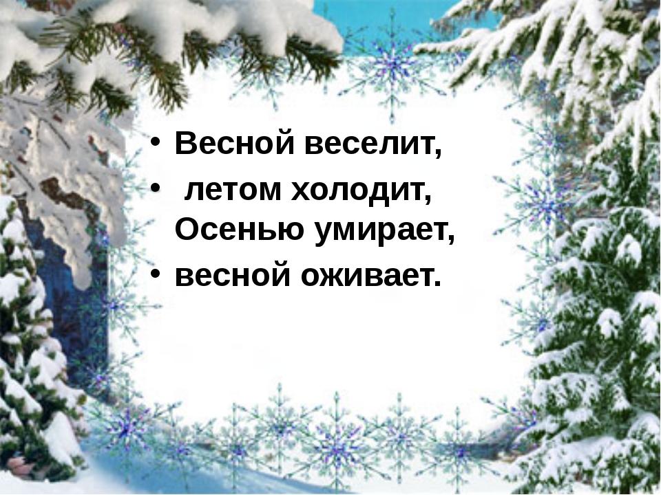 Весной веселит, летом холодит, Осенью умирает, весной оживает.