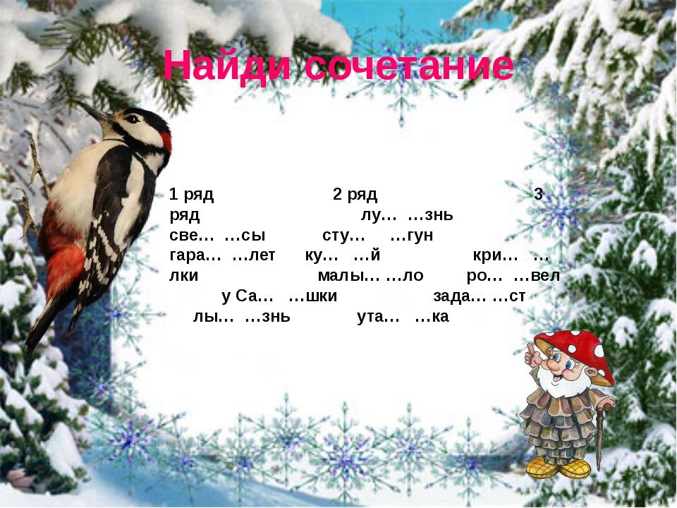 Найди сочетание 1 ряд 2 ряд 3 ряд лу… …знь све… …сы сту… …гун гара… …летку…...
