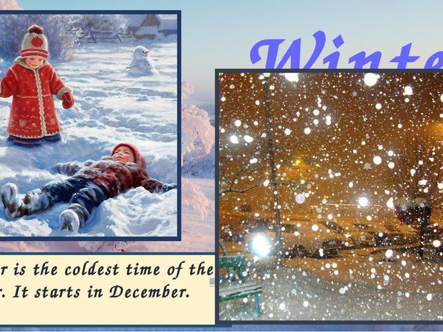 Winter Winter is the coldest time of the year. It starts in December.