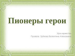 Пионеры герои Урок мужества Провела: Зубкова Валентина Алексеевна © Фокина Ли