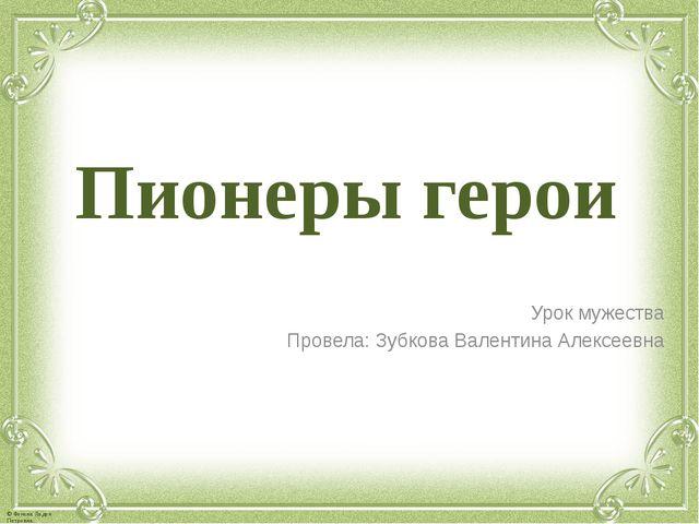 Пионеры герои Урок мужества Провела: Зубкова Валентина Алексеевна © Фокина Ли...