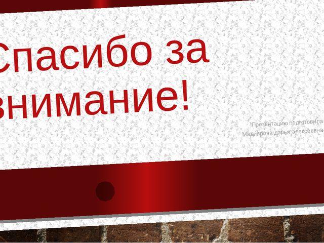 Спасибо за внимание! Презентацию подготовила Мадиярова дарья алексеевна