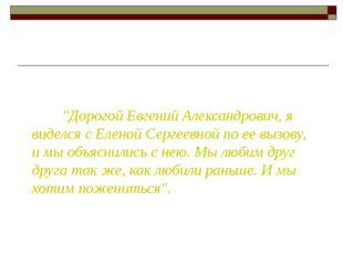 """""""Дорогой Евгений Александрович, я виделся с Еленой Сергеевной по ее вызову,"""