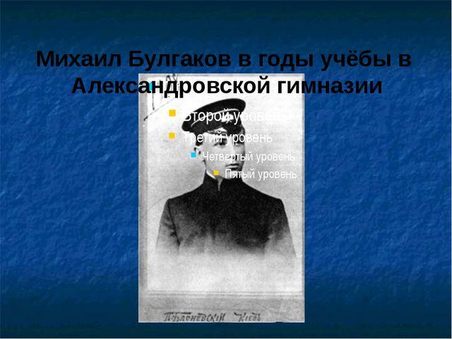 Михаил Булгаков в годы учёбы в Александровской гимназии