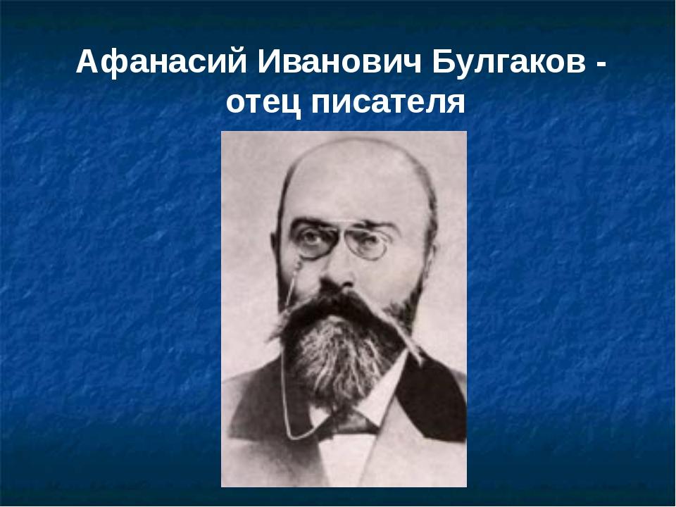 Афанасий Иванович Булгаков - отец писателя