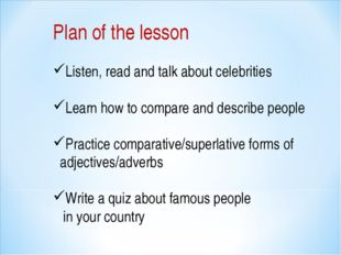 Plan of the lesson Listen, read and talk about celebrities Learn how to compa