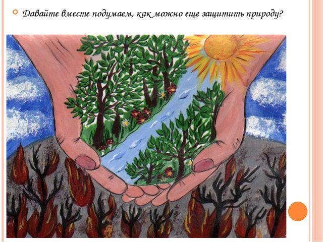 Давайте вместе подумаем, как можно еще защитить природу?
