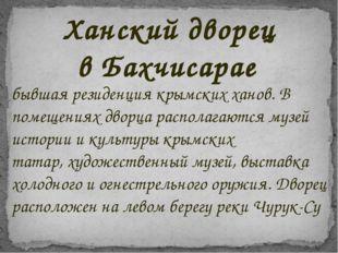 бывшая резиденция крымских ханов. В помещениях дворца располагаютсямузей ист